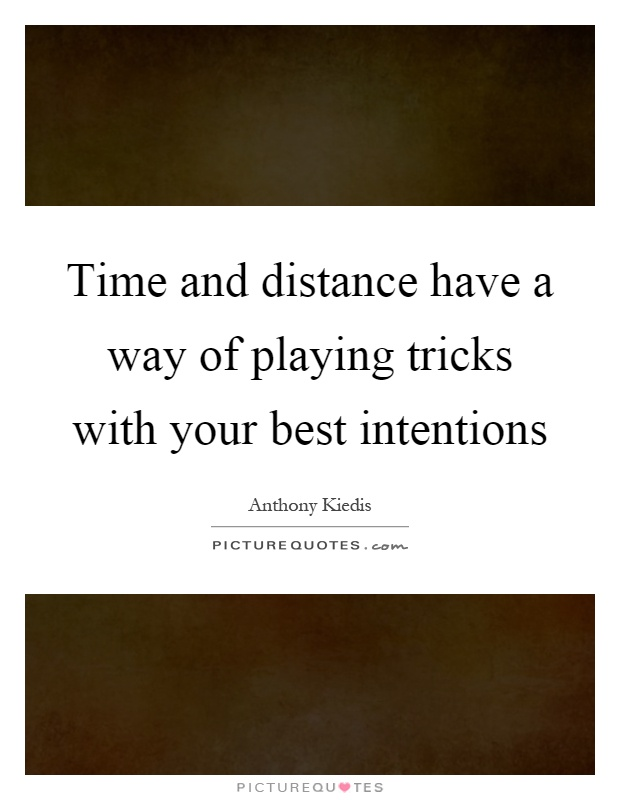 Time and distance have a way of playing tricks with your best intentions Picture Quote #1