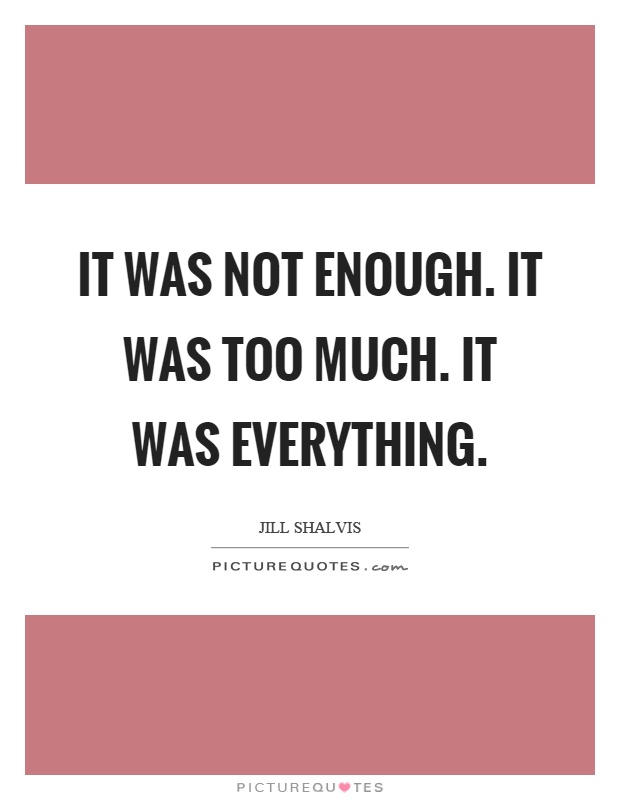 It was not enough. It was too much. It was everything Picture Quote #1