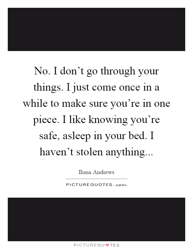 No. I don't go through your things. I just come once in a while to make sure you're in one piece. I like knowing you're safe, asleep in your bed. I haven't stolen anything Picture Quote #1