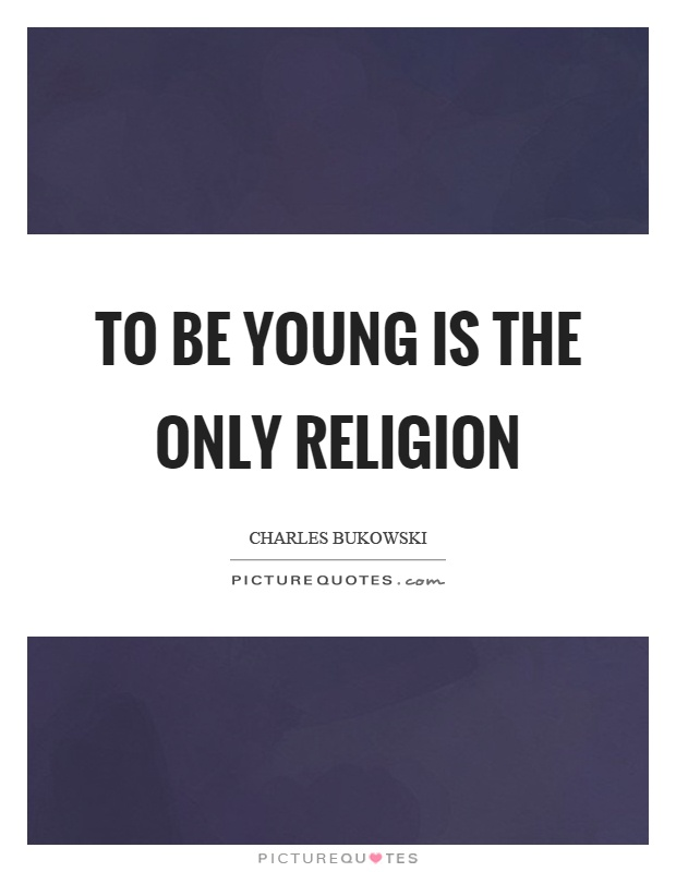 To be young is the only religion Picture Quote #1