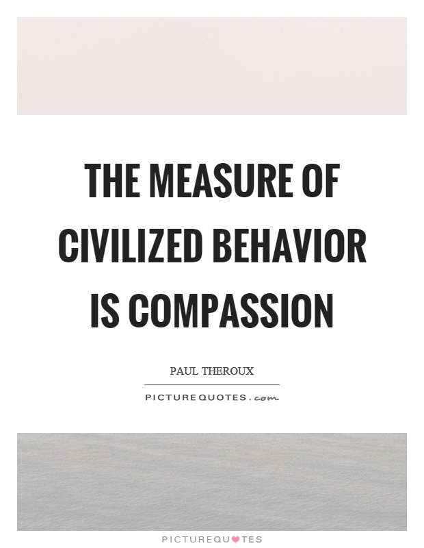 The measure of civilized behavior is compassion Picture Quote #1
