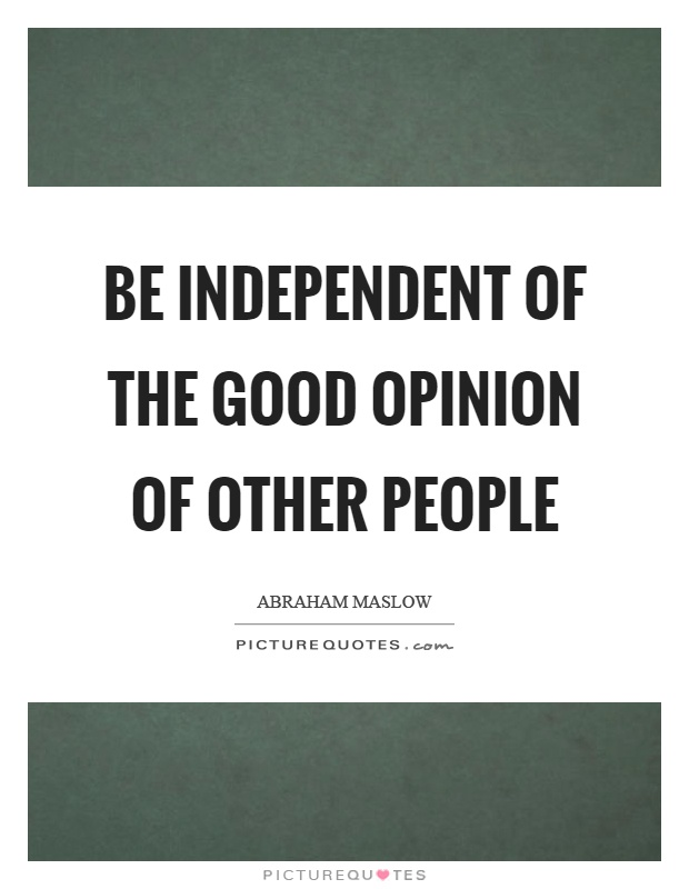Be independent of the good opinion of other people | Picture Quotes