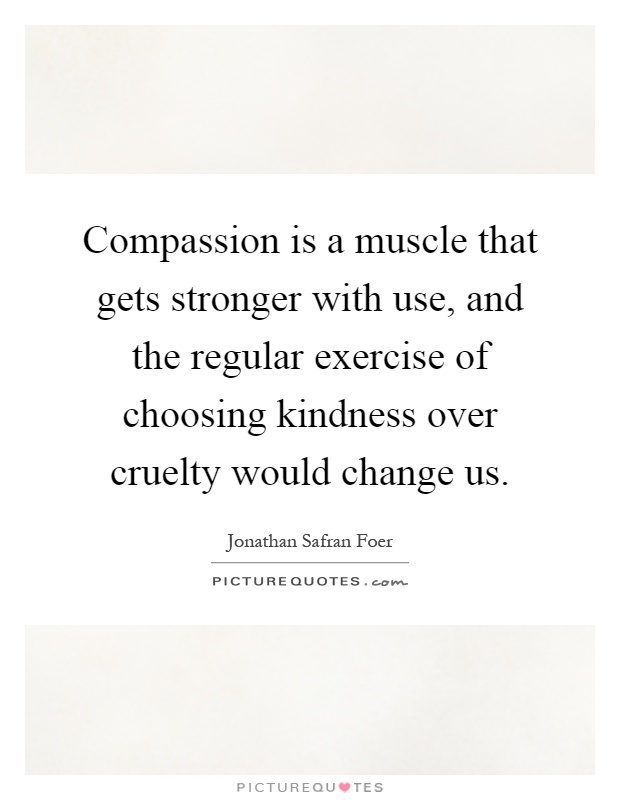 Compassion is a muscle that gets stronger with use, and the regular exercise of choosing kindness over cruelty would change us Picture Quote #1