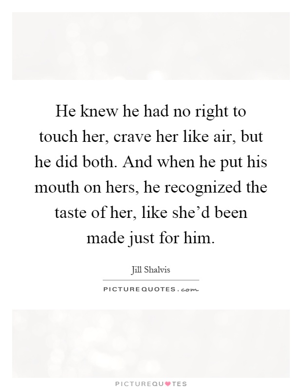 He knew he had no right to touch her, crave her like air, but
