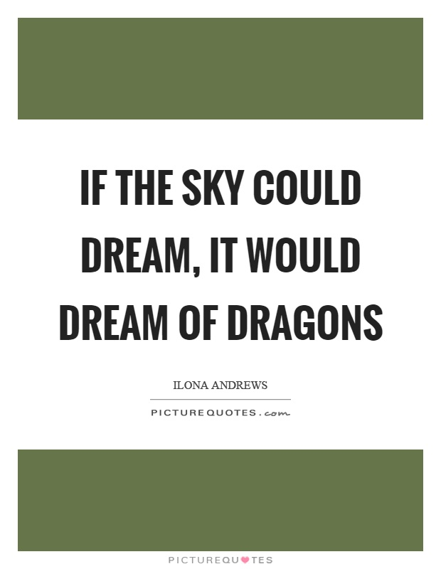 If the sky could dream, it would dream of dragons Picture Quote #1