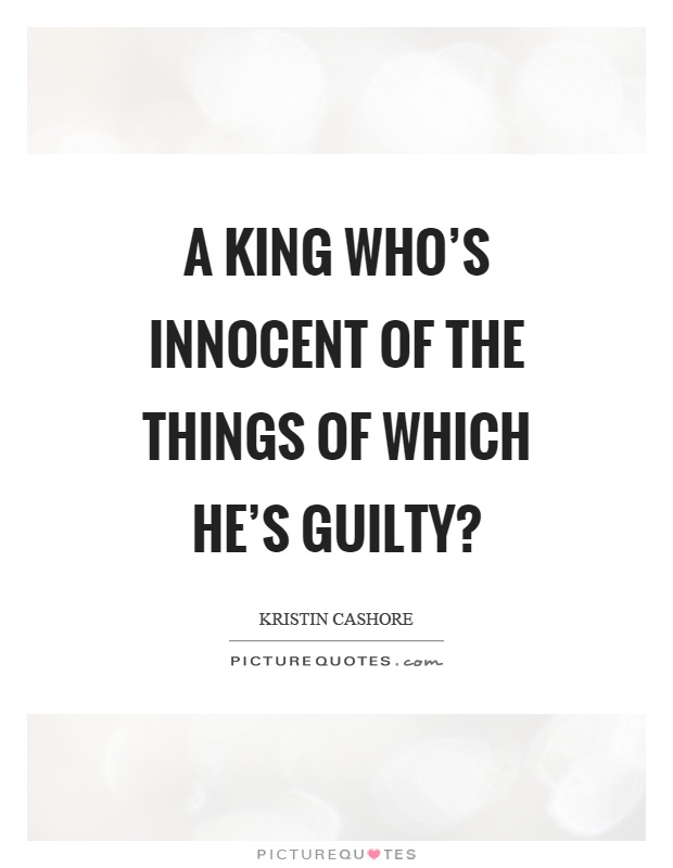 A king who's innocent of the things of which he's guilty? Picture Quote #1