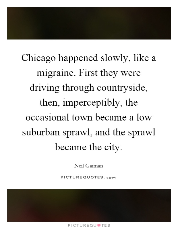 Chicago happened slowly, like a migraine. First they were driving through countryside, then, imperceptibly, the occasional town became a low suburban sprawl, and the sprawl became the city Picture Quote #1