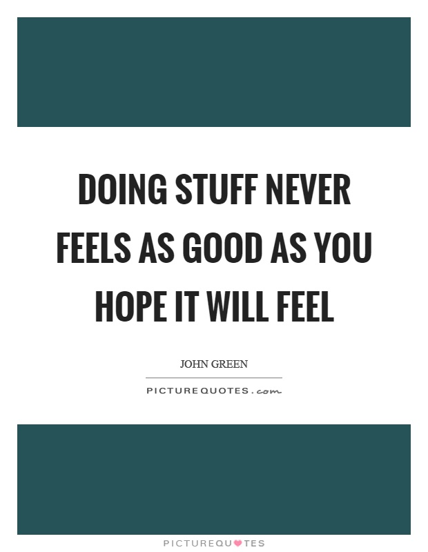 Doing stuff never feels as good as you hope it will feel Picture Quote #1