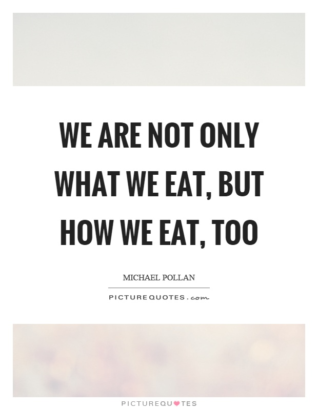 We are not only what we eat, but how we eat, too Picture Quote #1