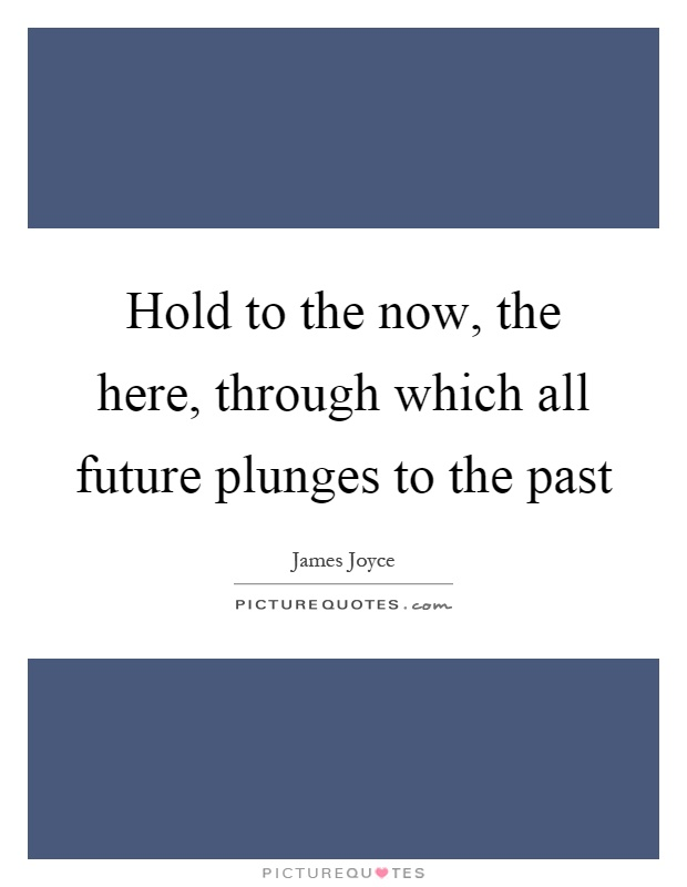 Hold to the now, the here, through which all future plunges to the past Picture Quote #1