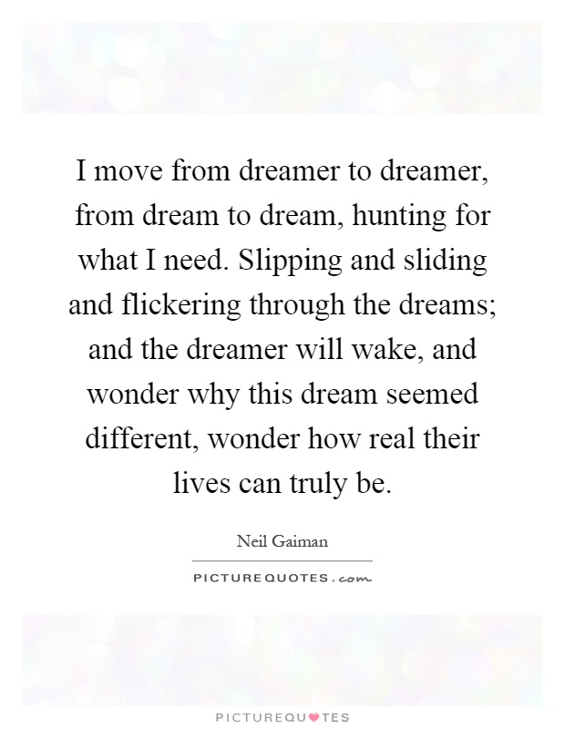 I move from dreamer to dreamer, from dream to dream, hunting for what I need. Slipping and sliding and flickering through the dreams; and the dreamer will wake, and wonder why this dream seemed different, wonder how real their lives can truly be Picture Quote #1