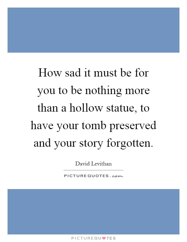 How sad it must be for you to be nothing more than a hollow statue, to have your tomb preserved and your story forgotten Picture Quote #1