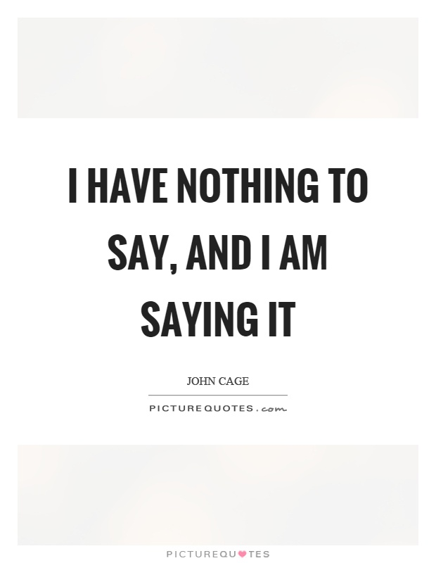 I have nothing to say, and I am saying it Picture Quote #1