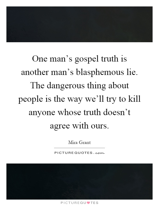 One man's gospel truth is another man's blasphemous lie. The dangerous thing about people is the way we'll try to kill anyone whose truth doesn't agree with ours Picture Quote #1