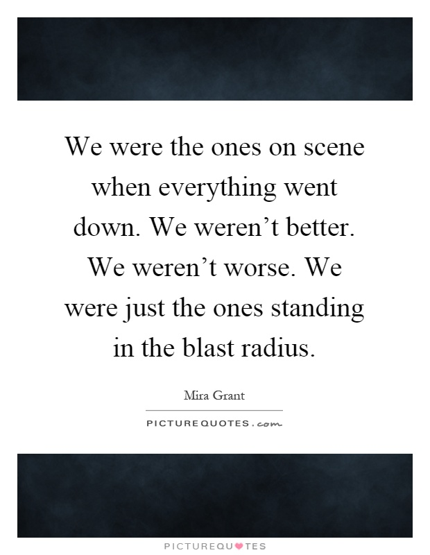 We were the ones on scene when everything went down. We weren't better. We weren't worse. We were just the ones standing in the blast radius Picture Quote #1
