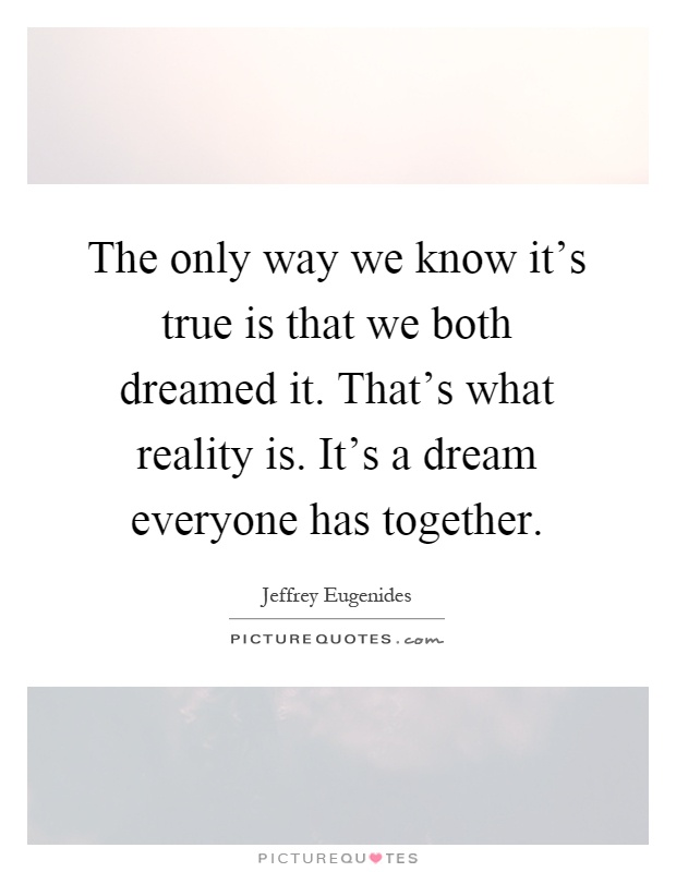 The only way we know it's true is that we both dreamed it. That's what reality is. It's a dream everyone has together Picture Quote #1