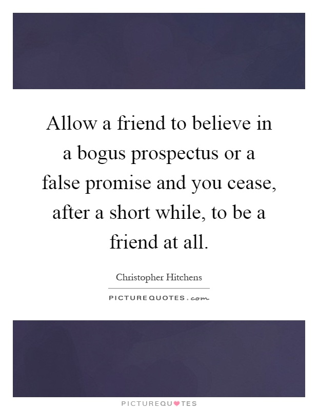 Allow a friend to believe in a bogus prospectus or a false promise and you cease, after a short while, to be a friend at all Picture Quote #1