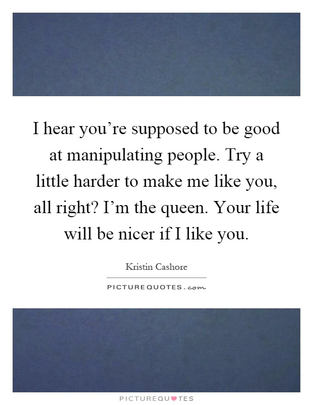 I hear you're supposed to be good at manipulating people. Try a little harder to make me like you, all right? I'm the queen. Your life will be nicer if I like you Picture Quote #1