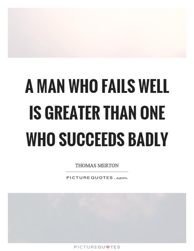A man who fails well is greater than one who succeeds badly Picture Quote #1