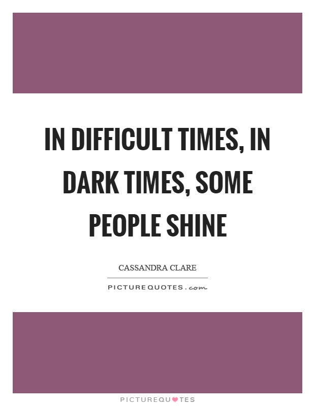 In difficult times, in dark times, some people shine Picture Quote #1