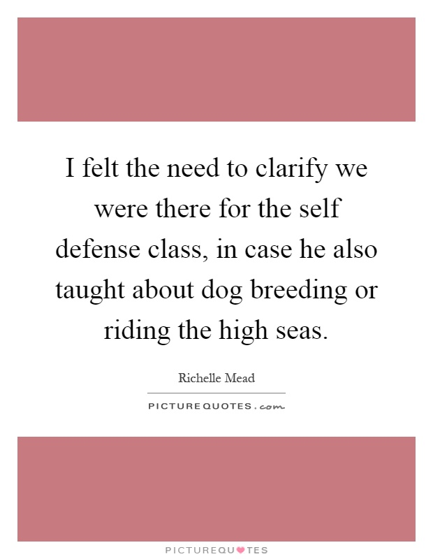 I felt the need to clarify we were there for the self defense class, in case he also taught about dog breeding or riding the high seas Picture Quote #1