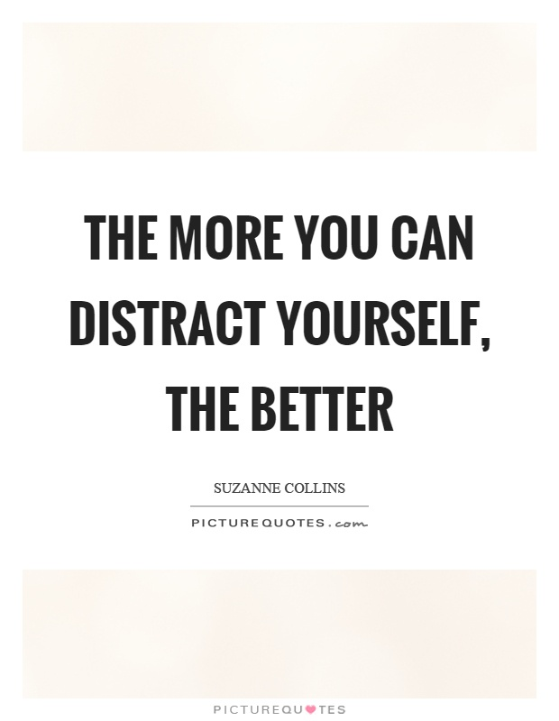 The more you can distract yourself, the better Picture Quote #1