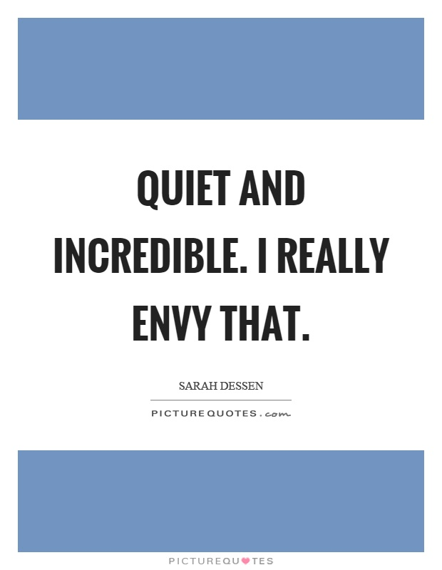 Quiet and incredible. I really envy that Picture Quote #1