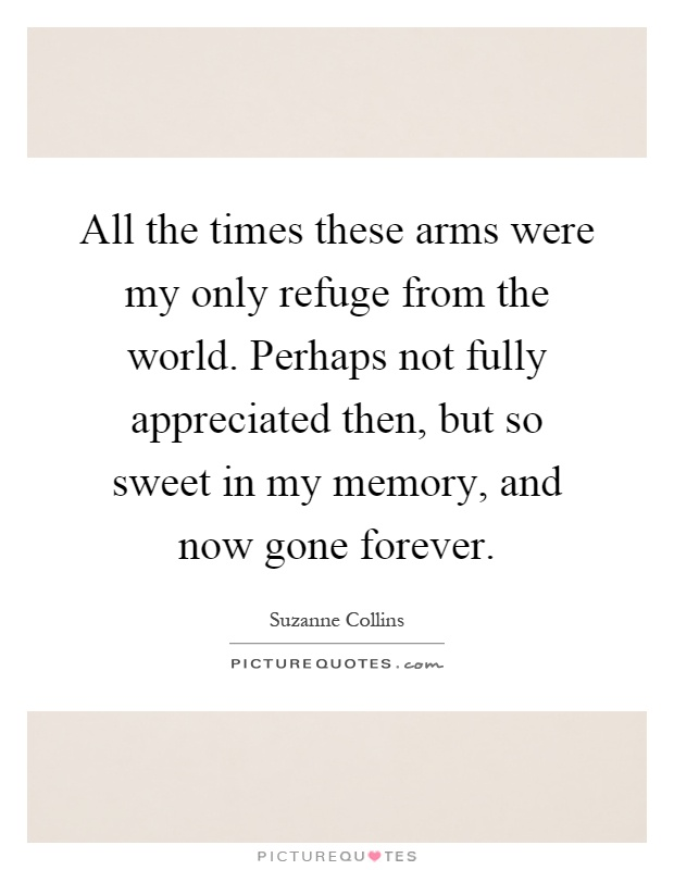 All the times these arms were my only refuge from the world. Perhaps not fully appreciated then, but so sweet in my memory, and now gone forever Picture Quote #1