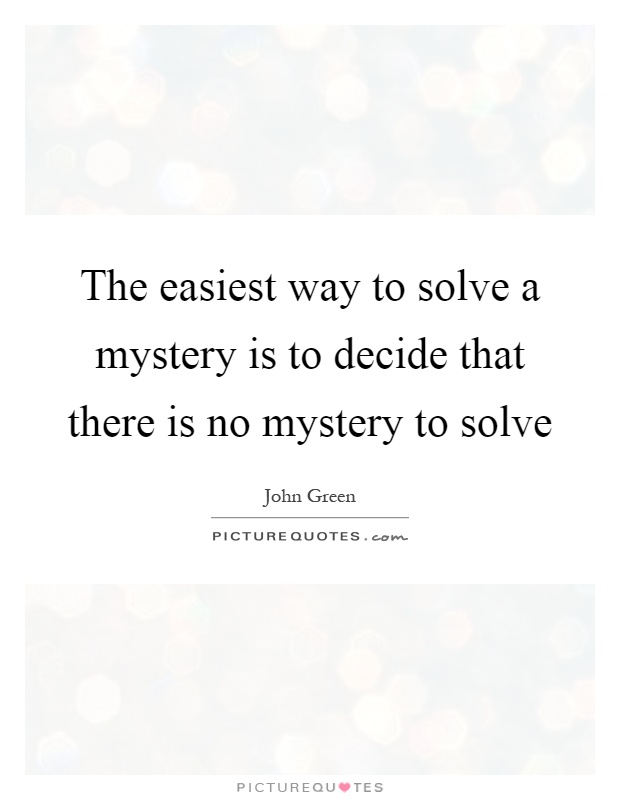 The easiest way to solve a mystery is to decide that there is no mystery to solve Picture Quote #1