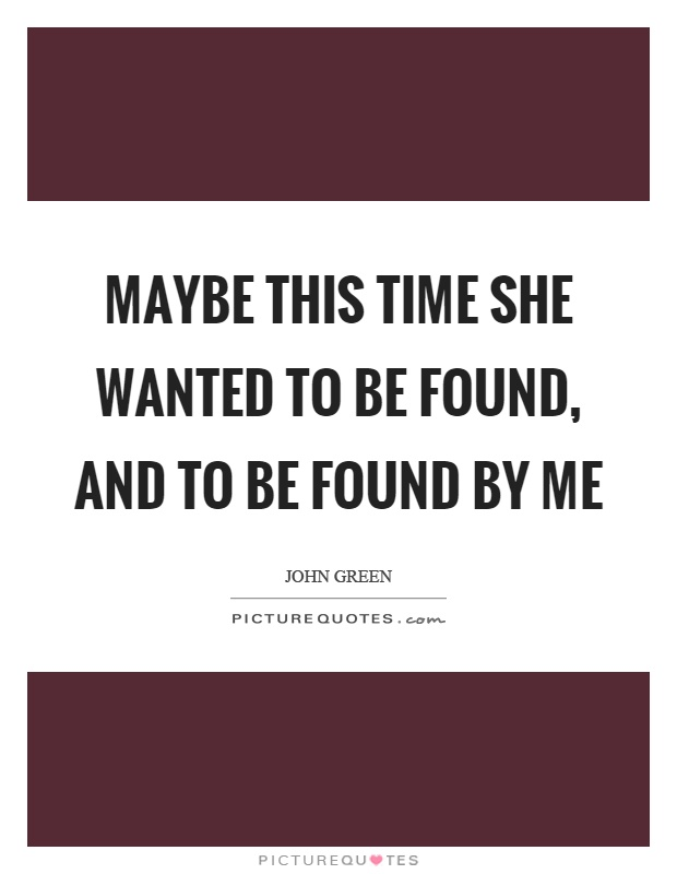 Maybe this time she wanted to be found, and to be found by me Picture Quote #1
