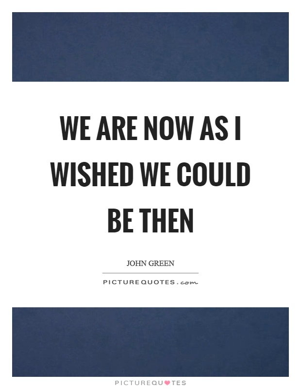 We are now as I wished we could be then Picture Quote #1