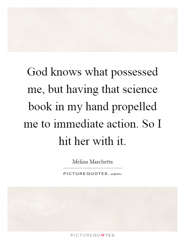 God knows what possessed me, but having that science book in my hand propelled me to immediate action. So I hit her with it Picture Quote #1