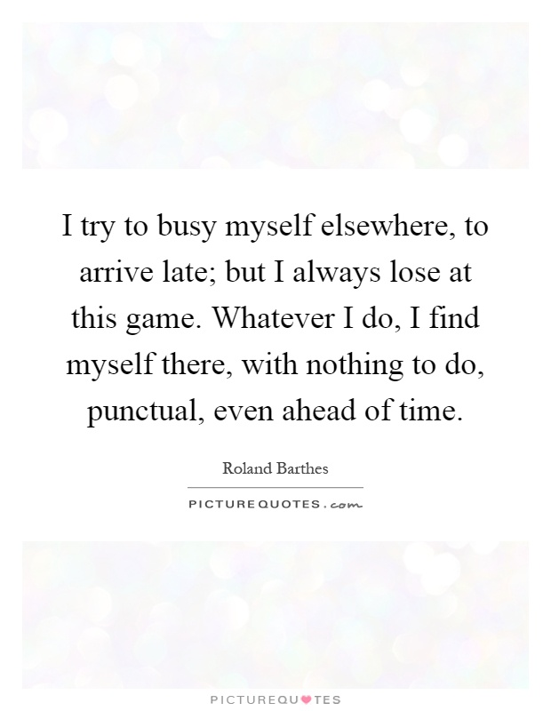 I try to busy myself elsewhere, to arrive late; but I always lose at this game. Whatever I do, I find myself there, with nothing to do, punctual, even ahead of time Picture Quote #1