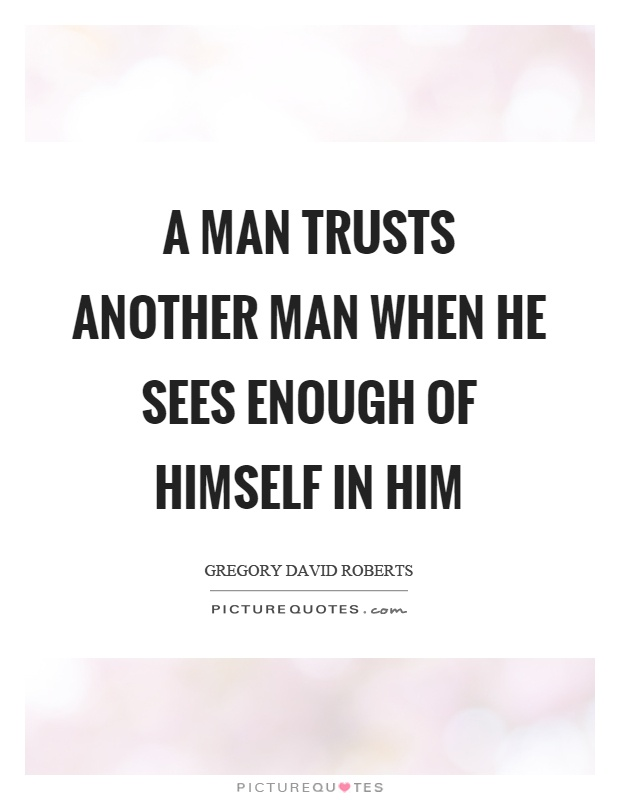 A man trusts another man when he sees enough of himself in him Picture Quote #1