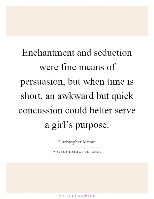 Enchantment and seduction were fine means of persuasion, but when time is short, an awkward but quick concussion could better serve a girl's purpose Picture Quote #1