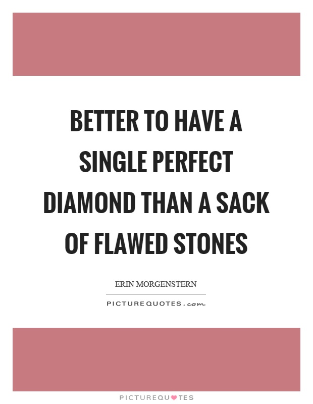 Better to have a single perfect diamond than a sack of flawed stones Picture Quote #1