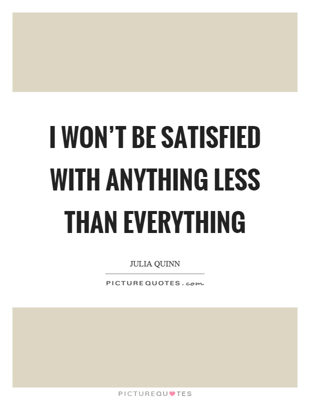I won't be satisfied with anything less than everything Picture Quote #1