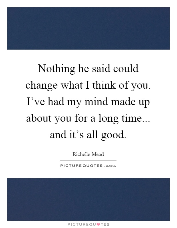 Nothing he said could change what I think of you. I've had my mind made up about you for a long time... and it's all good Picture Quote #1