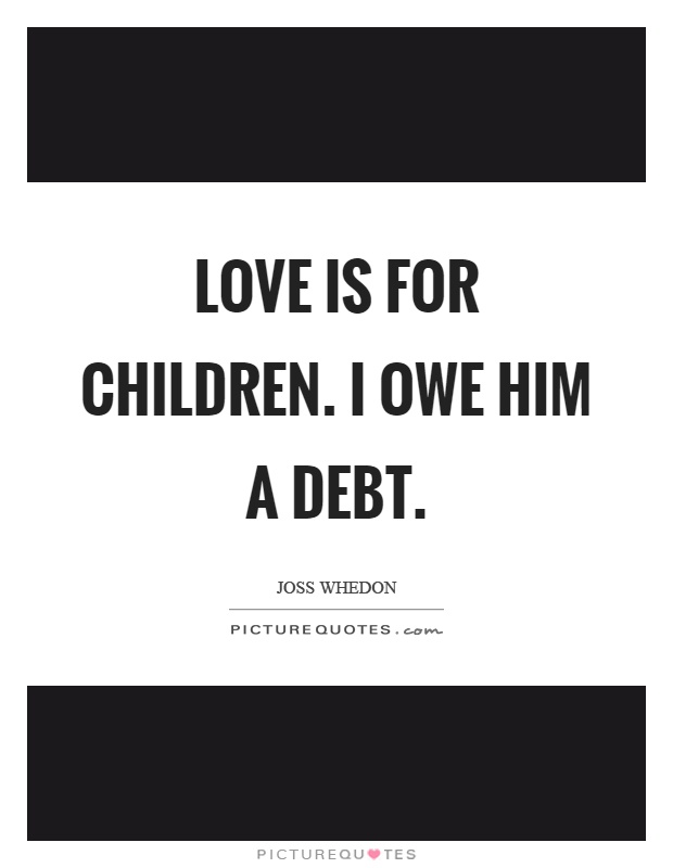 Love is for children. I owe him a debt Picture Quote #1