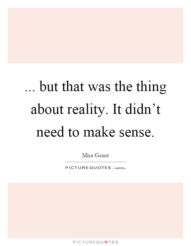 ... but that was the thing about reality. It didn't need to make sense Picture Quote #1