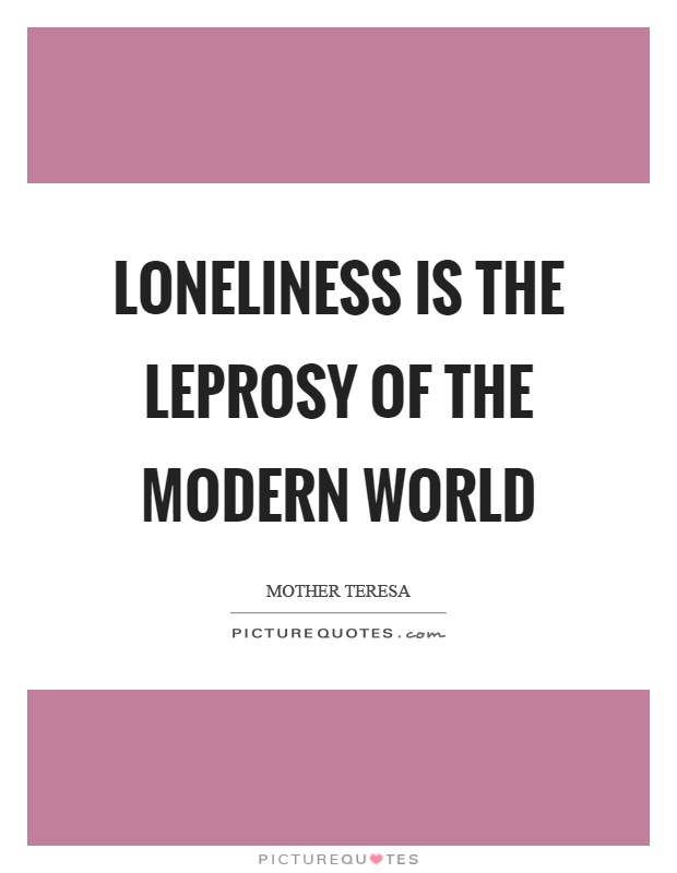 Loneliness is the leprosy of the modern world Picture Quote #1