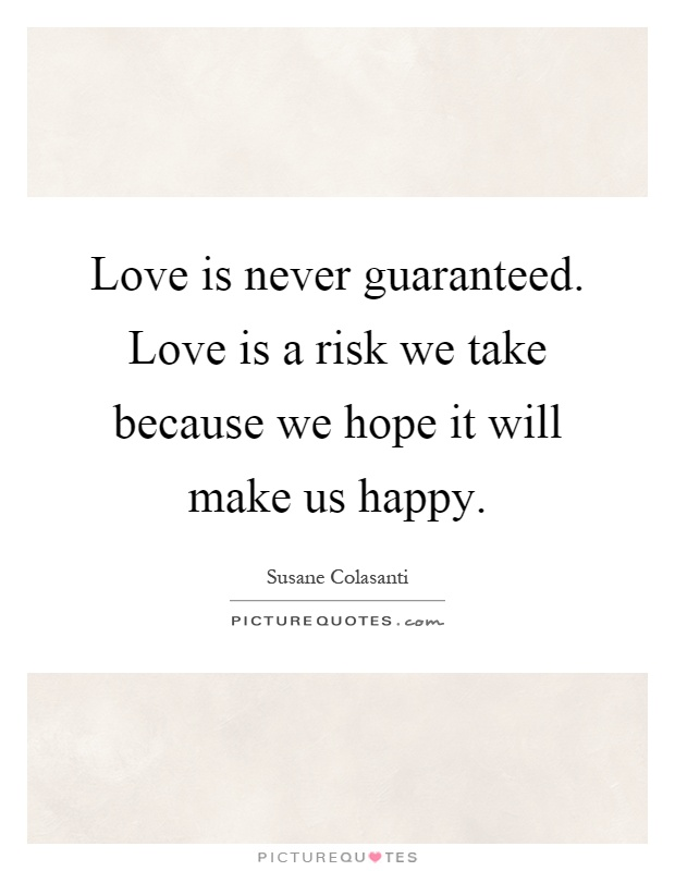 Love is never guaranteed. Love is a risk we take because we hope it will make us happy Picture Quote #1