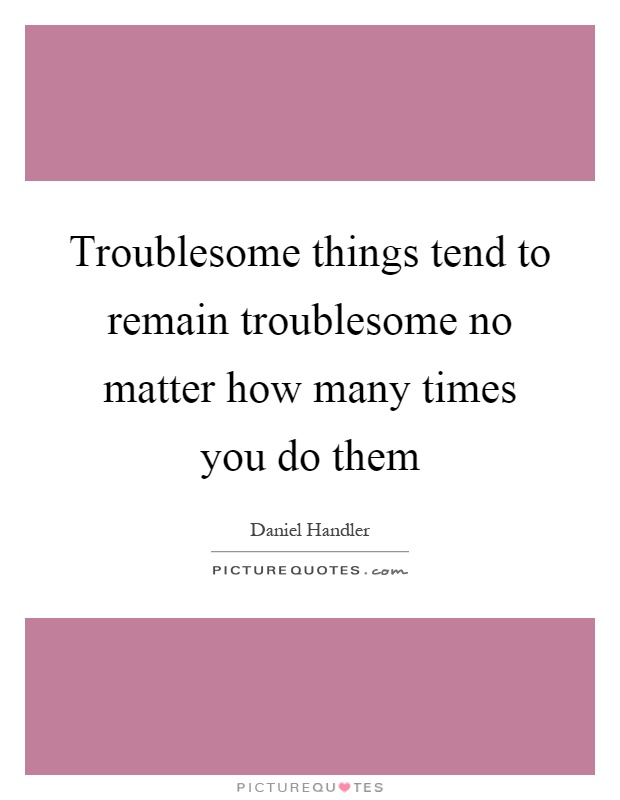 Troublesome things tend to remain troublesome no matter how many times you do them Picture Quote #1