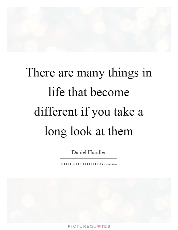 There are many things in life that become different if you take a long look at them Picture Quote #1