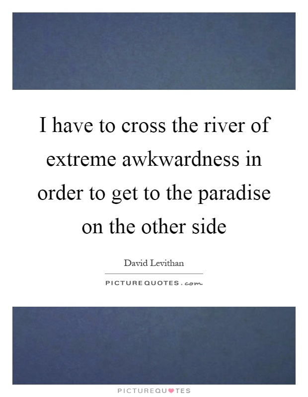 I have to cross the river of extreme awkwardness in order to get to the paradise on the other side Picture Quote #1