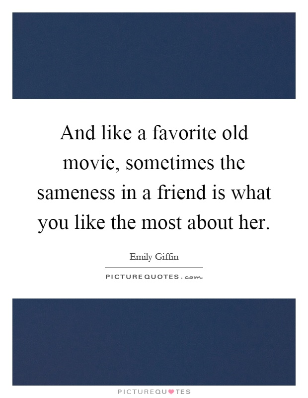 And like a favorite old movie, sometimes the sameness in a friend is what you like the most about her Picture Quote #1