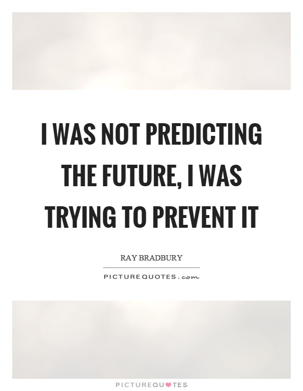 I was not predicting the future, I was trying to prevent it Picture Quote #1