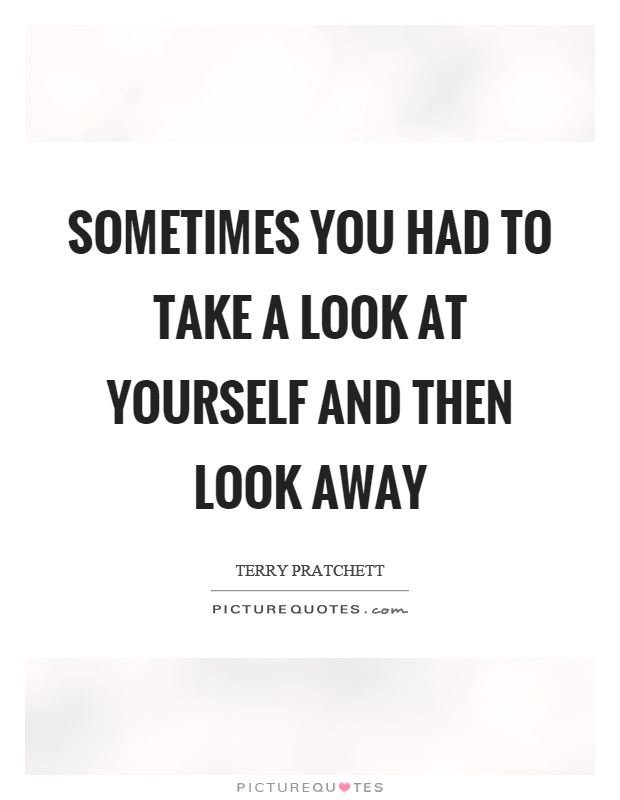Sometimes you had to take a look at yourself and then look away Picture Quote #1