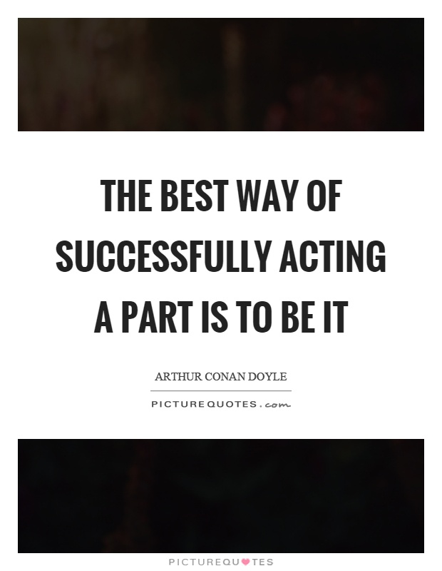 The best way of successfully acting a part is to be it Picture Quote #1