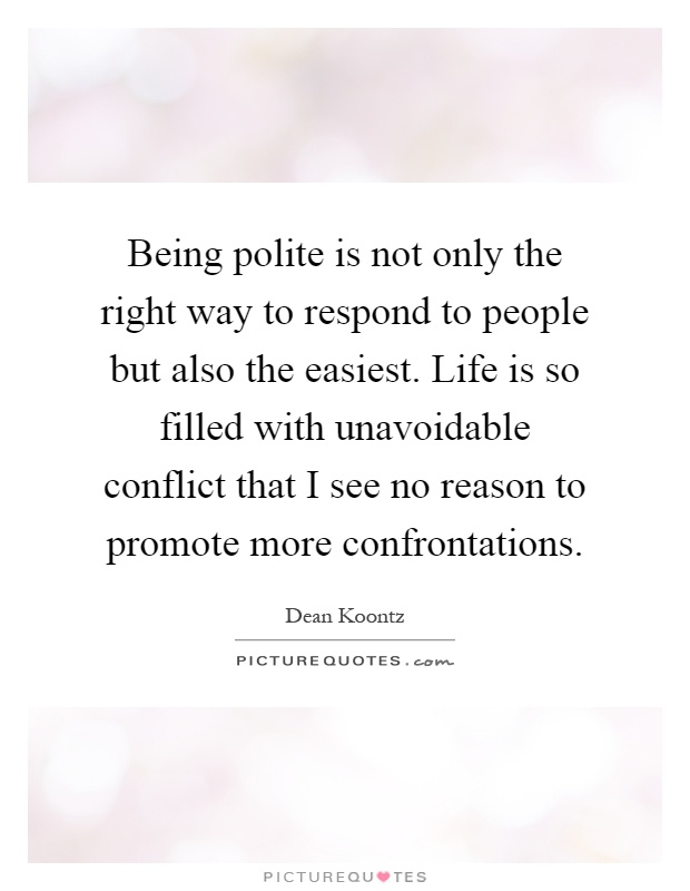 Being polite is not only the right way to respond to people but also the easiest. Life is so filled with unavoidable conflict that I see no reason to promote more confrontations Picture Quote #1